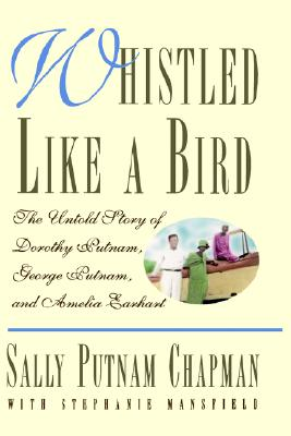 Whistled Like a Bird: The Untold Story of Dorothy Putnam, George Putnam, and Amelia Earhart, Sally Putnam Chapman