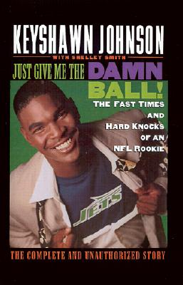 Image for Just Give Me the Damn Ball!: The Fast Times and Hard Knocks of an NFL Rookie