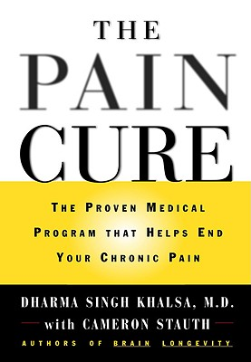 The Pain Cure: The Proven Medical Program That Helps End Your Chronic Pain, Khalsa, Dharma Singh; Stauth, Cameron
