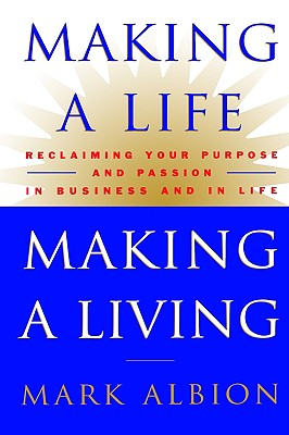 Making a Life, Making a Living: Reclaiming Your Purpose and Passion in Business and in Life, Albion, Mark S.;Albion, Mark
