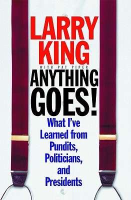 Larry King Anything Goes!  What I've Learned from Pundits, Politicians, and Presidents, King, Larry; Piper, Pat