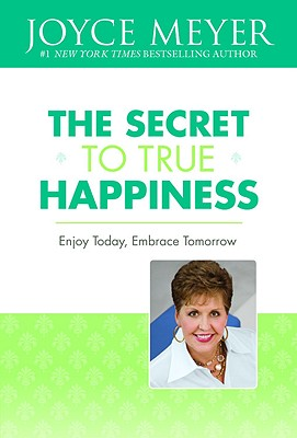 The Secret to True Happiness: Enjoy Today, Embrace Tomorrow, Joyce Meyer