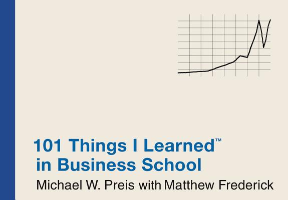 101 Things I Learned in Business School, Michael W. Preis