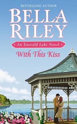 With This Kiss (Emerald Lake Novel), Bella Riley