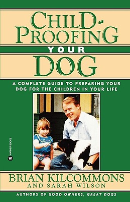 Childproofing Your Dog: A Complete Guide to Preparing Your Dog for the Children in Your Life, Kilcommons, Brian;Wilson, Sarah