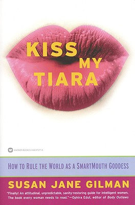 Kiss My Tiara: How to Rule the World as a SmartMouth Goddess, Gilman, Susan Jane