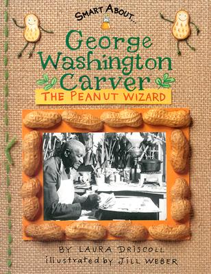 George Washington Carver: The Peanut Wizard (Smart About History), Driscoll, Laura; Weber, Jill [Illustrator]