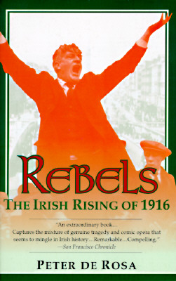 Rebels: The Irish Rising of 1916, De Rosa, Peter