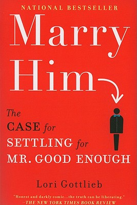 Marry Him: The Case for Settling for Mr. Good Enough, Lori Gottlieb