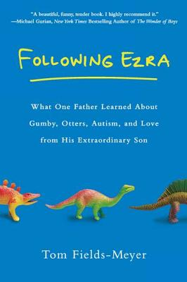 Following Ezra: What One Father Learned About Gumby, Otters, Autism, and Love From His Extraordinary Son, Tom Fields-Meyer