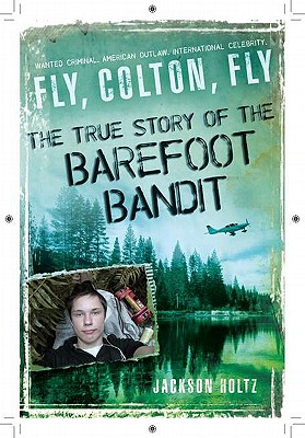 Fly, Colton, Fly: The True Story of the Barefoot Bandit, Holtz, Jackson