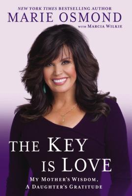 The Key Is Love: My Mother's Wisdom, A Daughter's Gratitude, Marie Osmond, Marcia Wilkie