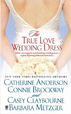 The True Love Wedding Dress, CATHERINE ANDERSON, CONNIE BROCKWAY, CASEY CLAYBOURNE, BARBARA METZGER