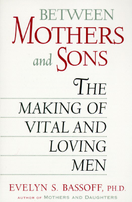 Between Mothers and Sons: The Making of Vital and Loving Men, Evelyn S. Bassoff
