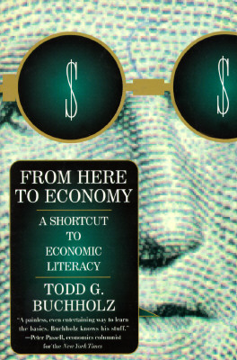 From Here to Economy: A Shortcut to Economic Literacy, Buchholz, Todd G.