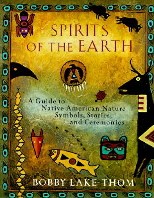 Spirits of the Earth: A Guide to Native American Nature Symbols, Stories, and Ceremonies, Lake-Thom, Robert