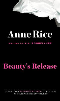 Beauty's Release: The Conclusion of the Classic Erotic Trilogy of Sleeping Beauty, A. N. ROQUELAURE, ANNE RICE