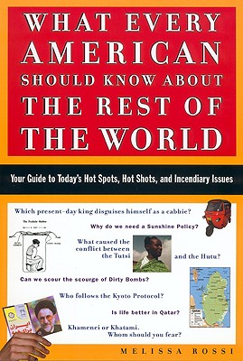 What Every American Should Know About the Rest of the World: Your Guide to Today's Hot Spots, Hot Shots, and Incendiary Issues, Rossi, Melissa; Rossi, M. L.