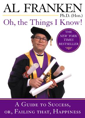 Oh, the Things I Know!: A Guide to Success, Or, Failing That, Happiness, Franken, Al