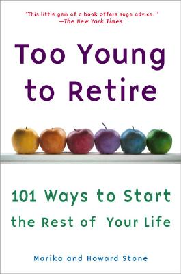 Too Young to Retire: 101 Ways To Start The Rest of Your Life, Stone, Marika; Stone, Howard