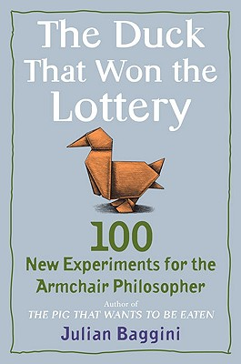 The Duck That Won the Lottery: 100 New Experiments for the Armchair Philosopher, Baggini, Julian