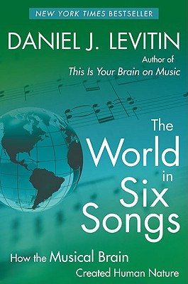 The World in Six Songs: How the Musical Brain Created Human Nature, Levitin, Daniel J.