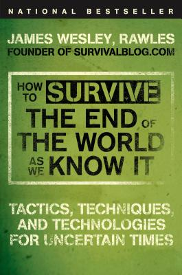 How to Survive the End of the World as We Know It: Tactics, Techniques, and Technologies for Uncertain Times, James Wesley Rawles