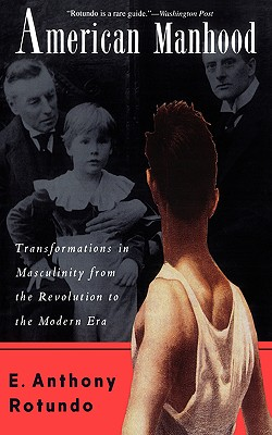 American Manhood: Transformations In Masculinity From The Revolution To The Modern Era, Rotundo, E. Anthony