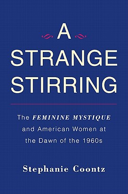 A Strange Stirring: The Feminine Mystique and American Women at the Dawn of the 1960s, Coontz, Stephanie