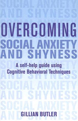 Overcoming Social Anxiety and Shyness  A Self-Help Guide Using Cognitive Behavioral Techniques, Butler, Gillian