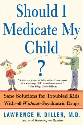 Should I Medicate My Child?: Sane Solutions For Troubled Kids With-and Without-psychiatric Drugs, Diller, Lawrence