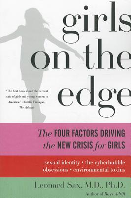 Girls on the Edge: The Four Factors Driving the New Crisis for Girls--Sexual Identity, the Cyberbubble, Obsessions, Environmental Toxins, Leonard Sax