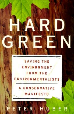 Hard Green: Saving The Environment From The Environmentalists A Conservative Manifesto, Huber, Peter