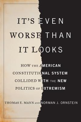 Image for It's Even Worse Than It Looks: How the American Constitutional System Collided With the New Politics of Extremism