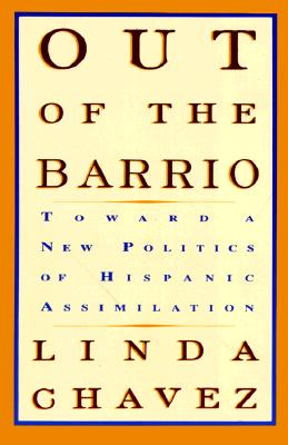 Out of the Barrio: Toward a New Politics of Hispanic Assimilation, Chavez, Linda