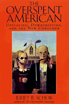 The Overspent American: Upscaling, Downshifting, And The New Consumer, Schor, Juliet B.