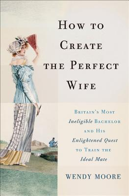 Image for How to Create the Perfect Wife: Britain s Most Ineligible Bachelor and his Enlightened Quest to Train the Ideal Mate