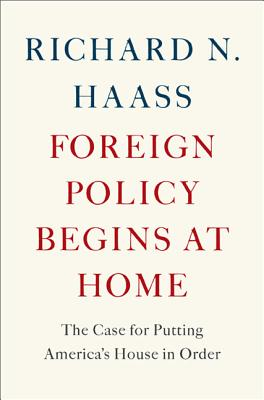 Foreign Policy Begins at Home: The Case for Putting America's House in Order, Haass, Richard N.