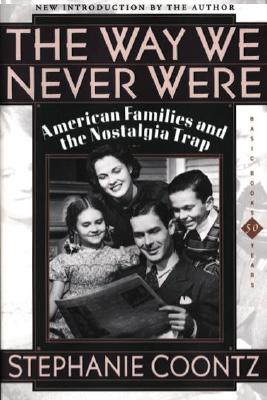 The Way We Never Were: American Families And The Nostalgia Trap, Coontz, Stephanie