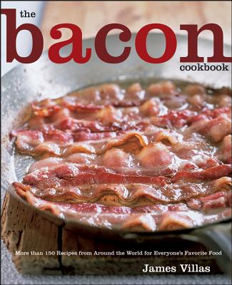 "The Bacon Cookbook: More than 150 Recipes from Aroud the World for Everyone's Favorite Food, ""Villas, James"""
