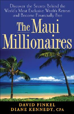 The Maui Millionaires: Discover the Secrets Behind the World's Most Exclusive Wealth Retreat and Become Financially Free, Diane Kennedy, David Finkel