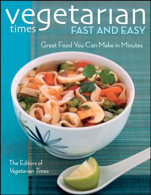 Vegetarian Times Fast and Easy: Great Food You Can Make in Minutes, Vegetarian Times