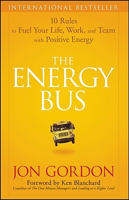 The Energy Bus: 10 Rules to Fuel Your Life, Work, and Team with Positive Energy, Jon Gordon