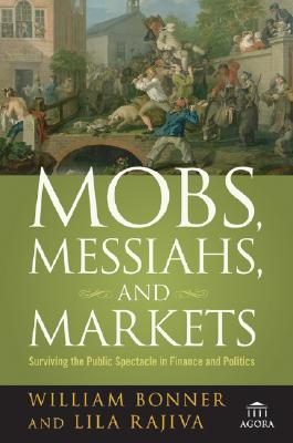 Mobs, Messiahs, and Markets: Surviving the Public Spectacle in Finance and Politics (Agora Series), William Bonner, Lila Rajiva