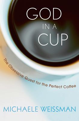 "God in a Cup: The Obsessive Quest for the Perfect Coffee, ""Weissman, Michaele"""