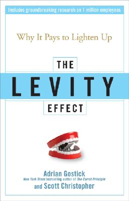 The Levity Effect: Why it Pays to Lighten Up, Adrian Gostick, Scott Christopher