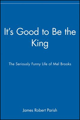 It's Good to Be the King: The Seriously Funny Life of Mel Brooks, Parish, James Robert