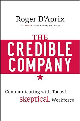 The Credible Company: Communicating with a Skeptical Workforce, D'Aprix, Roger