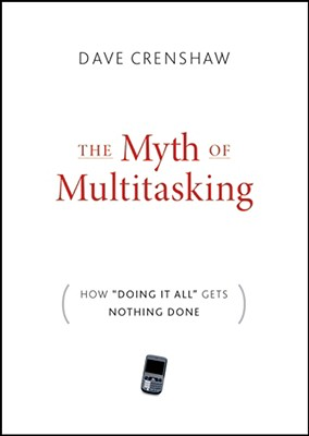 The Myth of Multitasking: How 'Doing It All' Gets Nothing Done, Dave Crenshaw