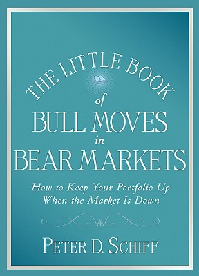 The Little Book of Bull Moves in Bear Markets: How to Keep Your Portfolio Up When the Market Is Down, Schiff, Peter D.